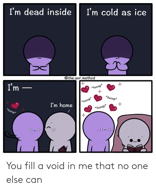 else: You fill a void in me that no one else can