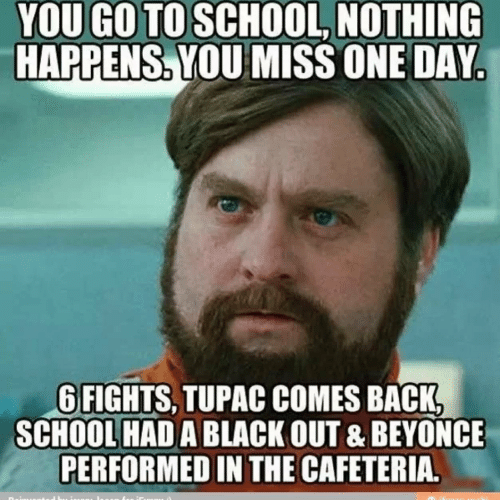 Beyonce, School, and Black: YOU GO TO SCHOOL, NOTHING  HAPPENS. YOU MISS ONE DAY.  6 FIGHTS, TUPAC COMES BACK,  SCHOOL HAD A BLACK OUT & BEYONCE  PERFORMED IN THE CAFETERIA