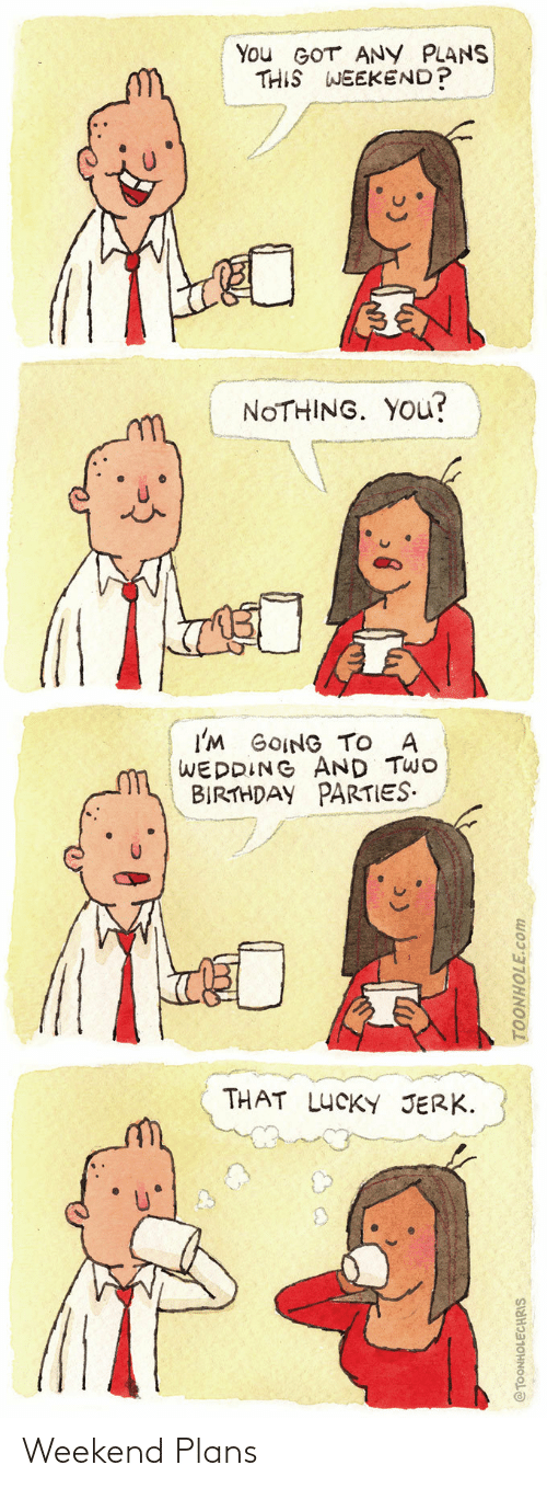 Birthday: You GOT ANY PLANS  THIS WEEKEND?  NOTHING. YOU?  I'M GOING TO A  WEDDING AND TWO  BIRTHDAY PARTIES.  THAT LUCKY JERK.  @TOONHOLECHRIS  TOONHOLE.com Weekend Plans