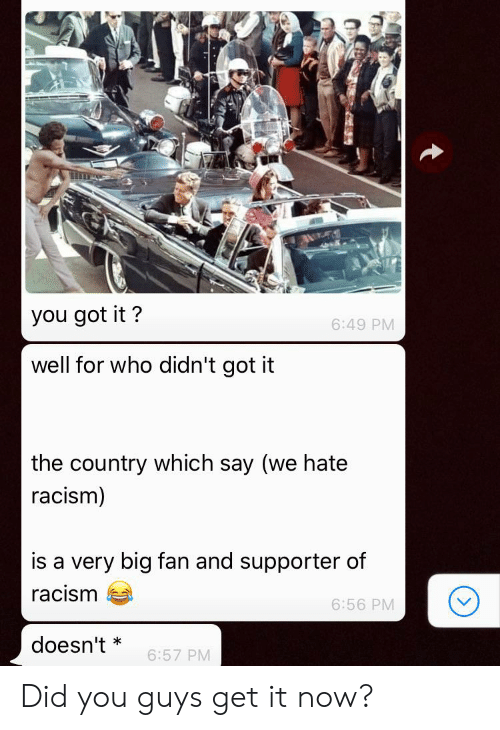 Racism, Got, and Who: you got it?  6:49 PM  well for who didn't got it  the country which say (we hate  racism)  is a very big fan and supporter of  racism  6:56 PM  doesn't  6:57 PM Did you guys get it now?