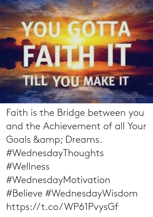 Love for Quotes: YOU GOTTA  FAITH IT  TILL YOU MAKE IT Faith is the Bridge between you  and the Achievement of all Your Goals & Dreams.  #WednesdayThoughts #Wellness  #WednesdayMotivation #Believe #WednesdayWisdom https://t.co/WP61PvysGf