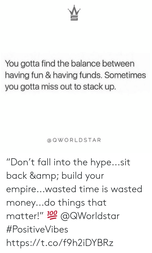 "Empire, Fall, and Hype: You gotta find the balance between  having fun & having funds. Sometimes  you gotta miss out to stack up.  QWORLDSTAR ""Don't fall into the hype...sit back & build your empire...wasted time is wasted money...do things that matter!"" 💯 @QWorldstar #PositiveVibes https://t.co/f9h2iDYBRz"
