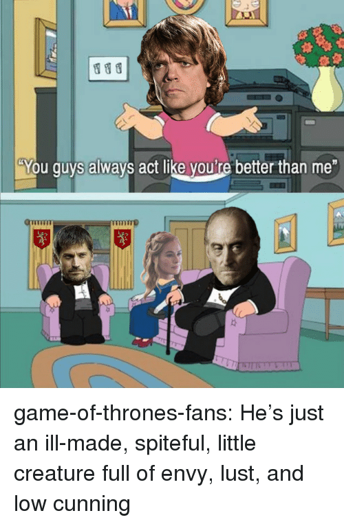 """Game of Thrones, Tumblr, and Blog: """"You guys always act like youi're better than me game-of-thrones-fans:  He's just an ill-made, spiteful, little creature full of envy, lust, and low cunning"""