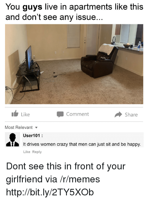 Crazy, Memes, and Happy: You guys live in apartments like this  and don't see any issue...  1 Like  Comment  Share  Most Relevantv  User101:  It drives women crazy that men can just sit and be happy.  Like Reply Dont see this in front of your girlfriend via /r/memes http://bit.ly/2TY5XOb
