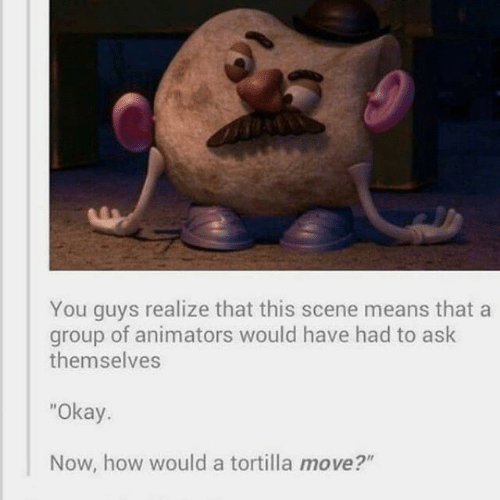 """Themselves: You guys realize that this scene means that a  group of animators would have had to ask  themselves  """"Okay.  Now, how would a tortilla move?"""""""