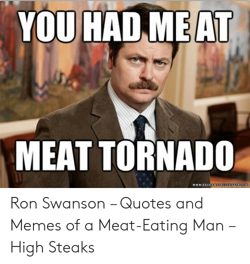 YOU HAD MEAT MEAT TORNADO Ron Swanson – Quotes and Memes of ...