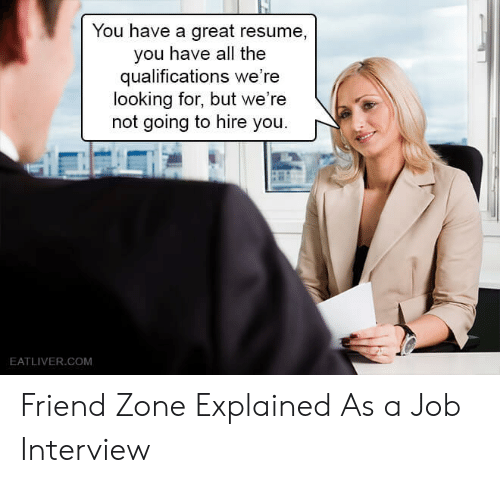 Resume: You have a great resume,  you have all the  qualifications we're  looking for, but we're  not going to hire you.  EATLIVER.COM Friend Zone Explained As a Job Interview