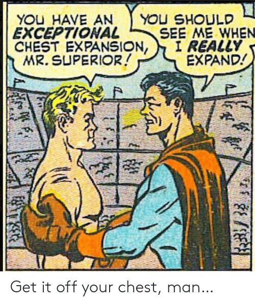 Superior: YOU HAVE AN  EXCEPTIONAL  CHEST EXPANSION,  MR. SUPERIOR!  YOU SHOULD  SEE ME WHEN  I REALLY  EXPAND! Get it off your chest, man…