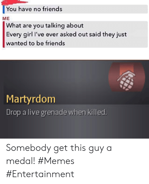 Medal: You have no friends  ME  What are you talking about  Every girl I've ever asked out said they just  wanted to be friends  Martyrdom  Drop a live grenade when killed Somebody get this guy a medal! #Memes #Entertainment