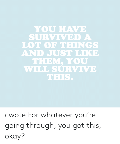 Just Like: YOU HAVE  SURVIVED A  LOT oF THINGS  AND JUST LIKE  THEM. YoU  WILL SURVIVE  THIS. cwote:For whatever you're going through, you got this, okay?