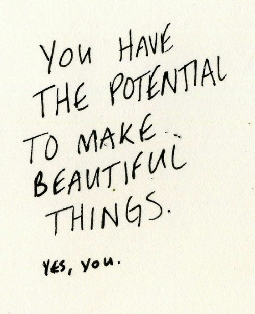Yes, Make, and You: You HAvE  THE POTENTIAL  TO MAKE  BEAUTIUL  THINGS  Yes, you