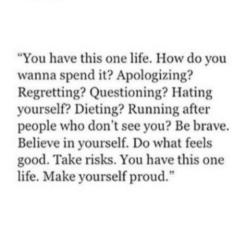 """Dieting, Life, and Brave: """"You have this one life. How do you  wanna spend it? Apologizing?  Regretting? Questioning? Hating  yourself? Dieting? Running after  people who don't see you? Be brave.  Believe in yourself. Do what feels  good. Take risks. You have this one  life. Make yourself proud.""""  12"""