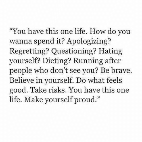 "Questioning: ""You have this one life. How do you  wanna spend it? Apologizing?  Regretting? Questioning? Hating  yourself? Dieting? Running after  people who don't see you? Be brave.  Believe in yourself. Do what feels  good. Take risks. You have this one  life. Make yourself proud."""