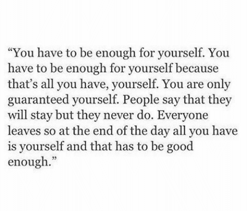 "Be Good: ""You have to be enough for yourself. You  have to be enough for yourself because  that's all you have, yourself. You are only  guaranteed yourself. People say that they  will stay but they never do. Everyone  leaves so at the end of the day all you have  is yourself and that has to be good  enough."""