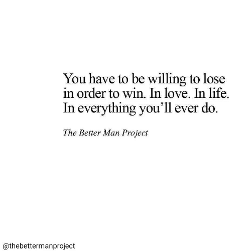 Life, Love, and Project: You have to be willing to lose  in order to win. In love. In life  In everything you'll ever do.  The Better Man Project  @thebettermanproject