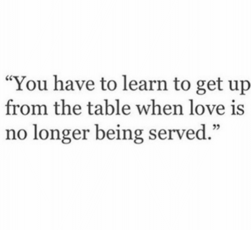 """served: """"You have to learn to get up  from the table when love is  no longer being served."""""""
