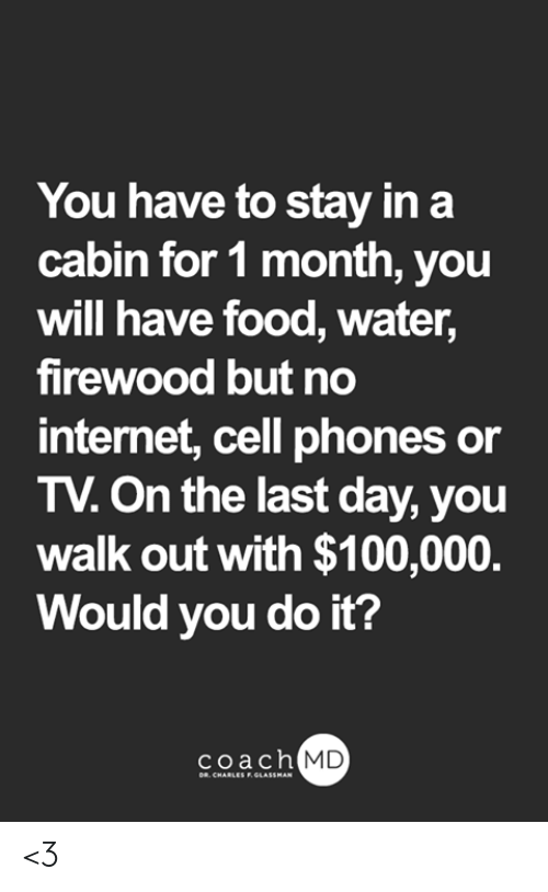 Food, Internet, and Memes: You have to stay in a  cabin for 1 month, you  will have food, water,  firewood but no  internet, cell phones or  TV.On the last day, you  walk out with $100,000.  Would you do it?  coach MD  DR. CHARLES F.GLASSMAN <3