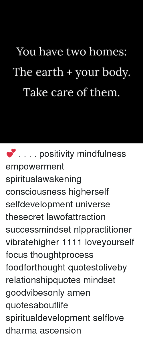 Memes, Earth, and Focus: You have two homes:  The earth + your body  Take care of them 💕 . . . . positivity mindfulness empowerment spiritualawakening consciousness higherself selfdevelopment universe thesecret lawofattraction successmindset nlppractitioner vibratehigher 1111 loveyourself focus thoughtprocess foodforthought quotestoliveby relationshipquotes mindset goodvibesonly amen quotesaboutlife spiritualdevelopment selflove dharma ascension