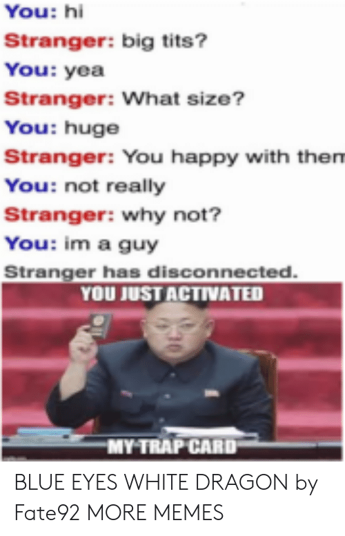 why not: You: hi  Stranger: big tits?  You: yea  Stranger: What size?  You: huge  Stranger: You happy with them  You: not really  Stranger: why not?  You: im a guy  Stranger has disconnected.  YOU JUST ACTIVATED  MY TRAP CARD BLUE EYES WHITE DRAGON by Fate92 MORE MEMES