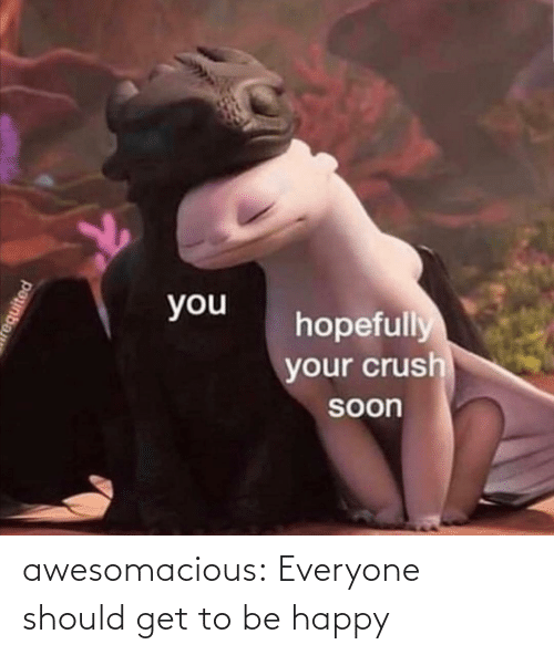 Soon...: you  hopefully  your crush  Soon  requited awesomacious:  Everyone should get to be happy