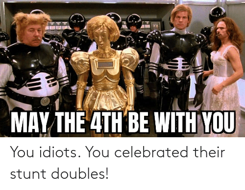 stunt: You idiots. You celebrated their stunt doubles!
