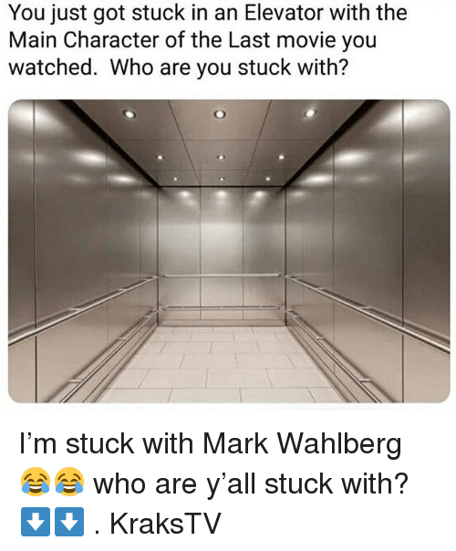 Memes, Mark Wahlberg, and Movie: You just got stuck in an Elevator with the  Main Character of the Last movie you  watched. Who are you stuck with? I'm stuck with Mark Wahlberg 😂😂 who are y'all stuck with? ⬇️⬇️ . KraksTV