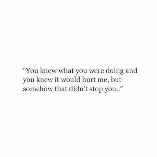 """Yo, You, and What: """"You knew what you were doing and  you knew it would hurt me, but  somehow that didn't stop yo.."""""""