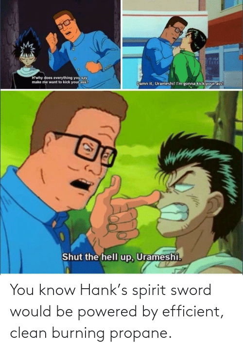 clean: You know Hank's spirit sword would be powered by efficient, clean burning propane.