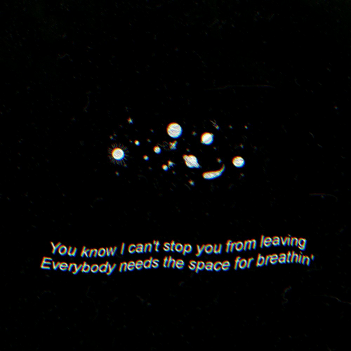 Space, You, and For: You know I can't stop you from leaving  Everybody needs the space for breathin'