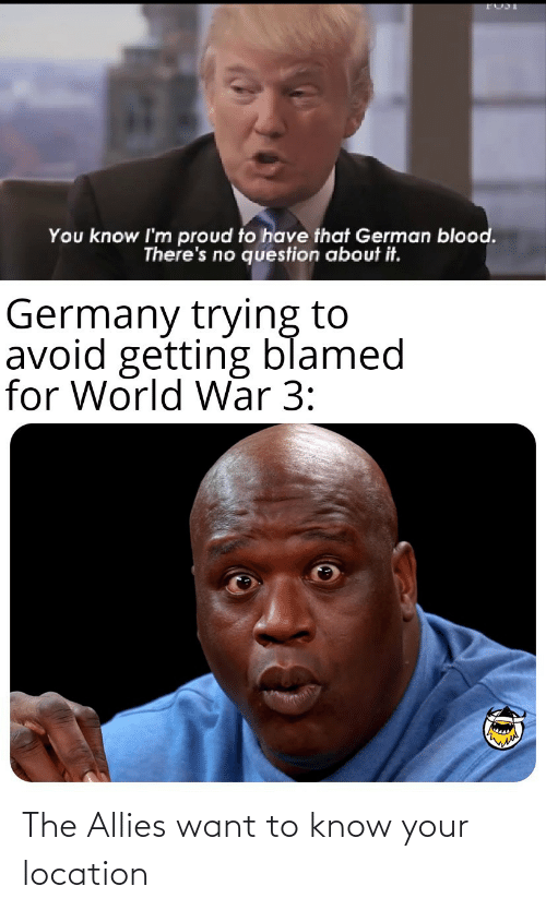 question: You know I'm proud to have that German blood.  There's no question about it.  Germany trying to  avoid getting blamed  for World War 3: The Allies want to know your location