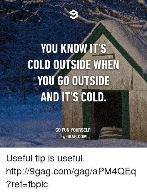 You Know Its Cold Outside When You Go Outside And Its Cold
