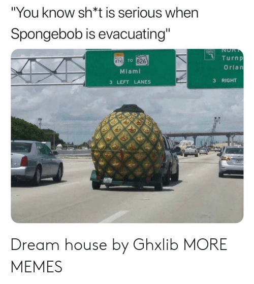 """tine: """"You know sh*t is serious when  Spongebob is evacuating""""  NOR  T  TINE  Turnp  TO 826  874  Orlan  Miami  RIGHT  3  3 LEFT LANES Dream house by Ghxlib MORE MEMES"""