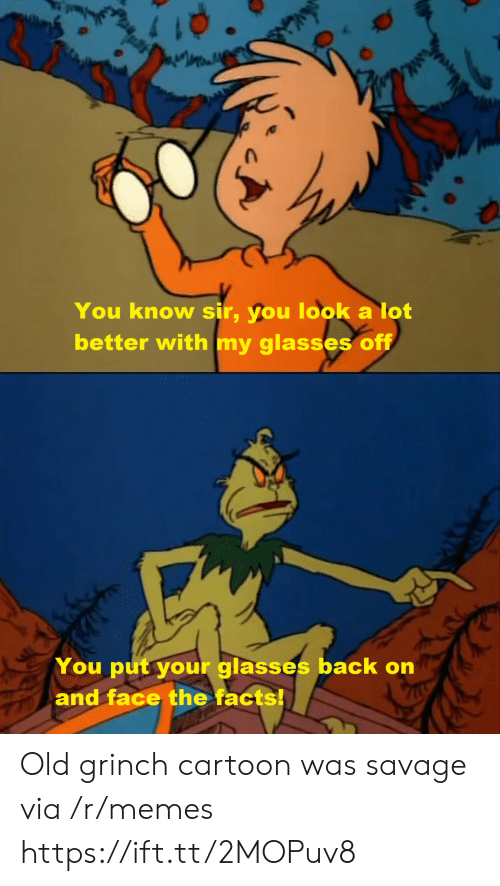 Cartoon: You know sir, you look a lot  better with my glasses off  You put your glasses back on  and face the facts! Old grinch cartoon was savage via /r/memes https://ift.tt/2MOPuv8