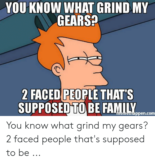 Faced People: YOU KNOW WHAT GRIND MY  GEARS?  2 FACED PEOPLE THAT'S  SUPPOSED TO BE FAMILY  memestappen.com You know what grind my gears? 2 faced people that's supposed to be ...
