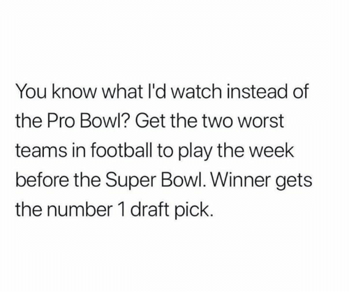 Football, Memes, and Super Bowl: You know what l'd watch instead of  the Pro Bowl? Get the two worst  teams in football to play the week  before the Super Bowl. Winner gets  the number 1 draft pick.
