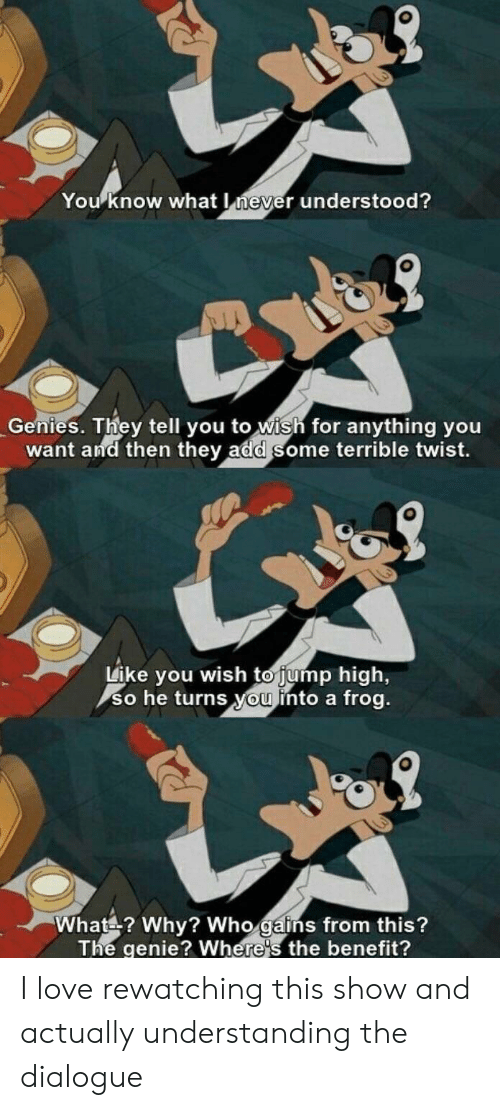 gains: You know what never understood?  Genies. They tell you to wish for anything you  want and then they add some terrible twist.  Like you wish to jump high,  so he turns you into a frog.  What? Why? Who gains from this?  The genie? Where's the benefit? I love rewatching this show and actually understanding the dialogue