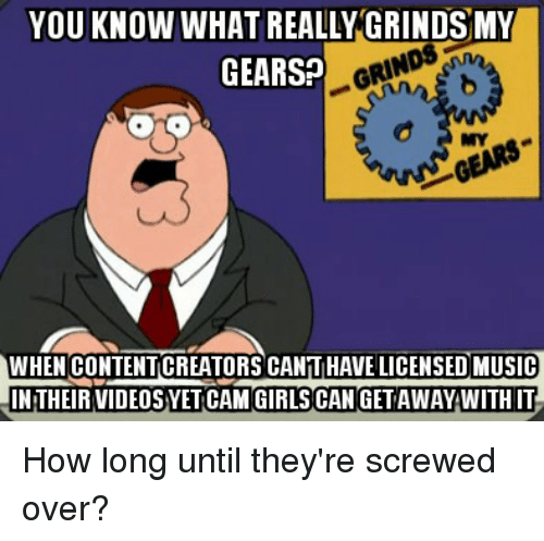 Girls, Music, and Reddit: YOU KNOW WHAT REALLY GRINDSMY  GEARS?  MY  WHEN CONTENTICREATORS CANTIHAVE LICENSED MUSIC  INTHEIR VIDEOSYET CAM GIRLS CAN GET AWAY WITH IT How long until they're screwed over?