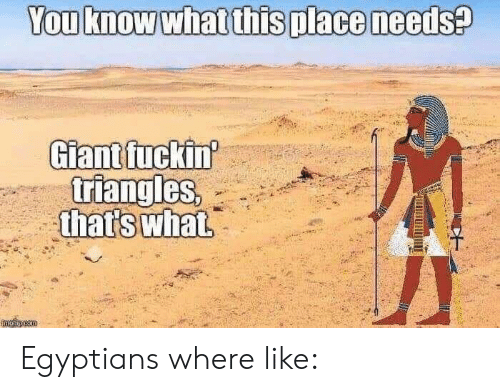 Giant, You, and What: You know what this place needs?  Giant fuckin  triangles,  that's what  mglincom Egyptians where like: