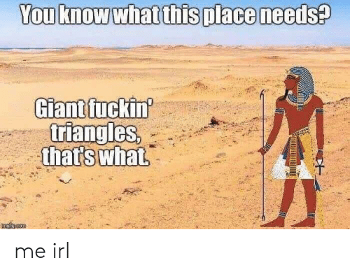 Giant, Irl, and Me IRL: You know what this place needs?  Giant fuckin  triangles,  that's what  mglincom me irl