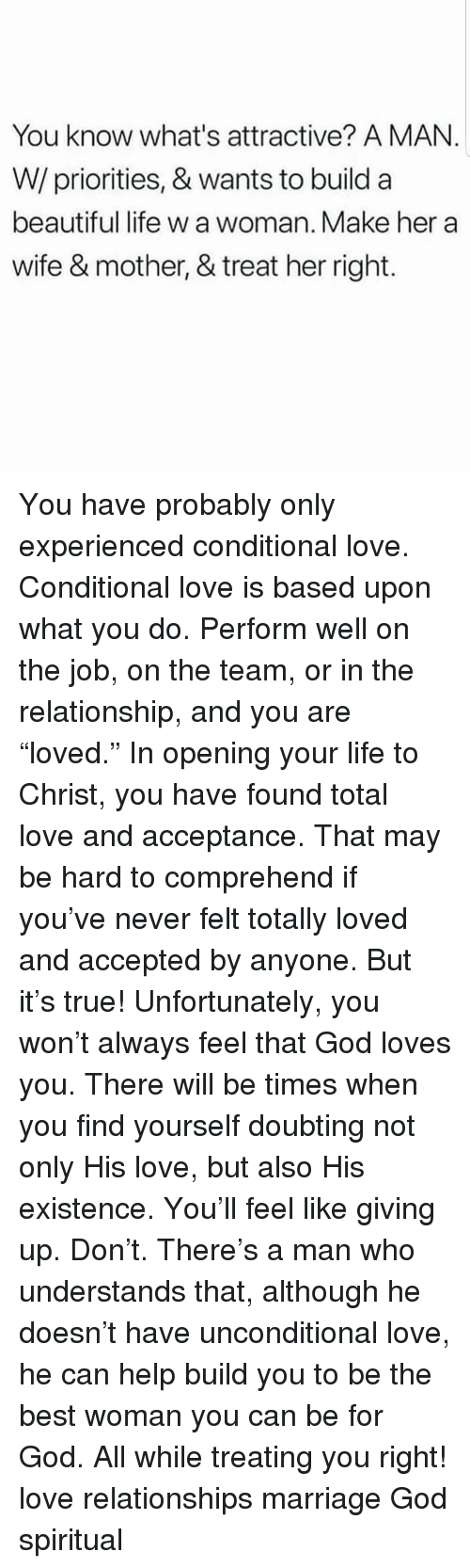 """Beautiful, God, and Life: You know what's attractive? A MAN.  W/priorities, & wants to build a  beautiful life w a woman. Make her a  wife & mother, & treat her right. You have probably only experienced conditional love. Conditional love is based upon what you do. Perform well on the job, on the team, or in the relationship, and you are """"loved."""" In opening your life to Christ, you have found total love and acceptance. That may be hard to comprehend if you've never felt totally loved and accepted by anyone. But it's true! Unfortunately, you won't always feel that God loves you. There will be times when you find yourself doubting not only His love, but also His existence. You'll feel like giving up. Don't. There's a man who understands that, although he doesn't have unconditional love, he can help build you to be the best woman you can be for God. All while treating you right! love relationships marriage God spiritual"""