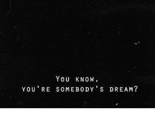 Dream, You, and You Re: YOU KNOW,  YOU' RE SOMEBODY S DREAM?