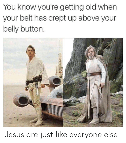 When Your: You know you're getting old when  your belt has crept up above your  belly button. Jesus are just like everyone else
