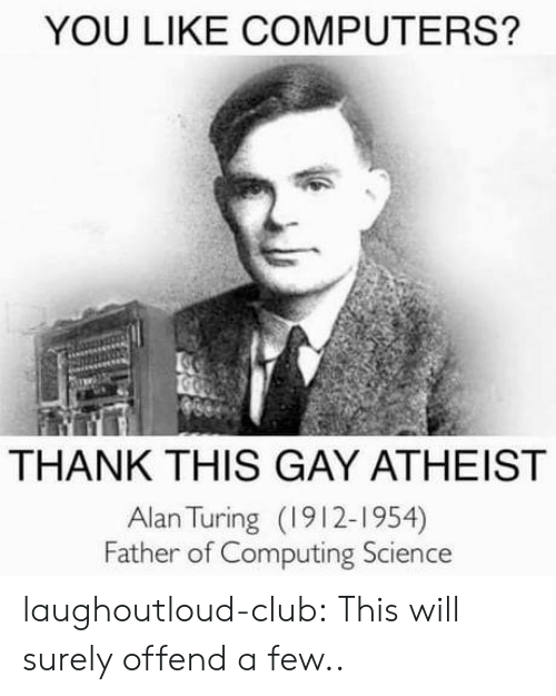 computing: YOU LIKE COMPUTERS?  THANK THIS GAY ATHEIST  Alan Turing (1912-1954)  Father of Computing Science laughoutloud-club:  This will surely offend a few..