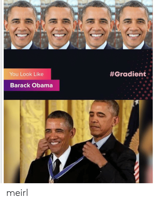 Barack Obama: You Look Like  #Gradient  Barack Obama meirl