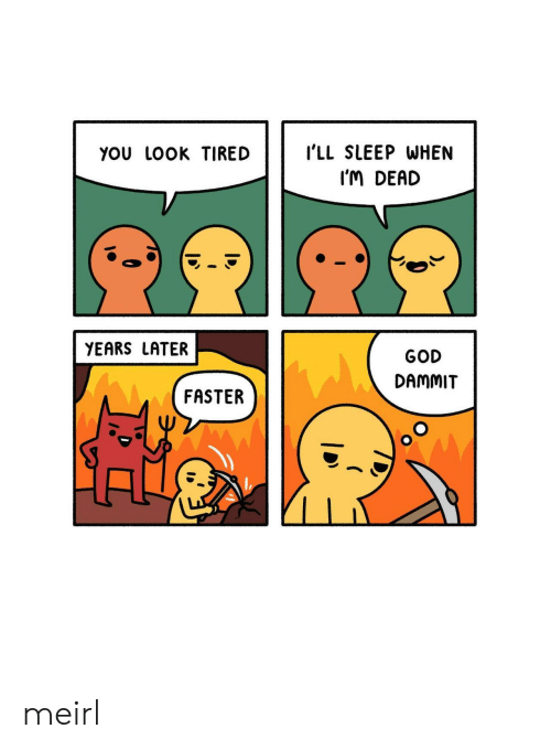 God, Sleep, and MeIRL: YoU LOOK TIREDI'LL SLEEP WHEN  I'M DEAD  YEARS LATER  GOD  DAMMIT  FASTER meirl