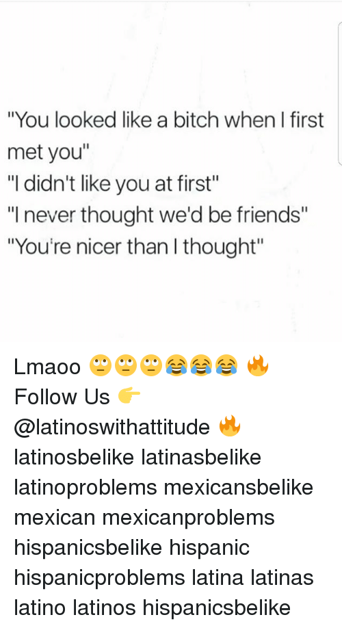 "firstly: ""You looked like a bitch when I first  met you""  ""I didn't like you at first""  ""I never thought we'd be friends""  ""You're nicer than l thought"" Lmaoo 🙄🙄🙄😂😂😂 🔥 Follow Us 👉 @latinoswithattitude 🔥 latinosbelike latinasbelike latinoproblems mexicansbelike mexican mexicanproblems hispanicsbelike hispanic hispanicproblems latina latinas latino latinos hispanicsbelike"