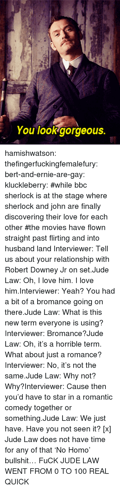 0 to 100: You lookgorgeous. hamishwatson: thefingerfuckingfemalefury:  bert-and-ernie-are-gay:  kluckleberry: #while bbc sherlock is at the stage where sherlock and john are finally discovering their love for each other#the movies have flown straight past flirting and into husband land Interviewer: Tell us about your relationship with Robert Downey Jr on set.Jude Law: Oh, I love him. I love him.Interviewer: Yeah? You had a bit of a bromance going on there.Jude Law: What is this new term everyone is using?Interviewer: Bromance?Jude Law: Oh, it's a horrible term. What about just a romance?Interviewer: No, it's not the same.Jude Law: Why not? Why?Interviewer: Cause then you'd have to star in a romantic comedy together or something.Jude Law: We just have. Have you not seen it? [x]  Jude Law does not have time for any of that 'No Homo' bullshit…  FuCK JUDE LAW WENT FROM 0 TO 100 REAL QUICK
