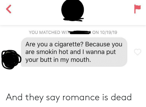 Butt, Cigarette, and Romance: YOU MATCHED WIT  ON 10/19/19  Are you a cigarette? Because you  are smokin hot and I wanna put  your butt in my mouth.  L And they say romance is dead