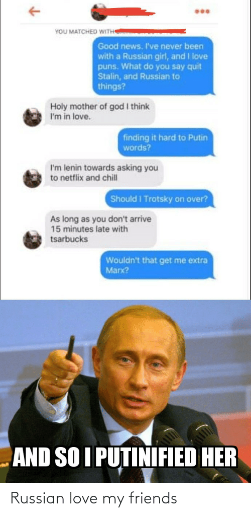 say: YOU MATCHED WITH  Good news. I've never been  with a Russian girl, and I love  puns. What do you say quit  Stalin, and Russian to  things?  Holy mother of god I think  I'm in love.  finding it hard to Putin  words?  I'm lenin towards asking you  to netflix and chill  Should I Trotsky on over?  As long as you don't arrive  15 minutes late with  tsarbucks  Wouldn't that get me extra  Marx?  AND SO I PUTINIFIED HER Russian love my friends