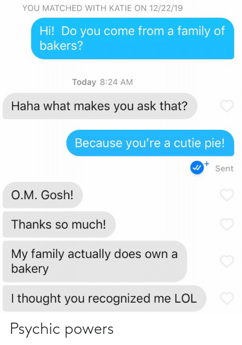 Youre A: YOU MATCHED WITH KATIE ON 12/22/19  Hi! Do you come from a family of  bakers?  Today 8:24 AM  Haha what makes you ask that?  Because you're a cutie pie!  Sent  O.M. Gosh!  Thanks so much!  My family actually does own a  bakery  I thought you recognized me LOL Psychic powers